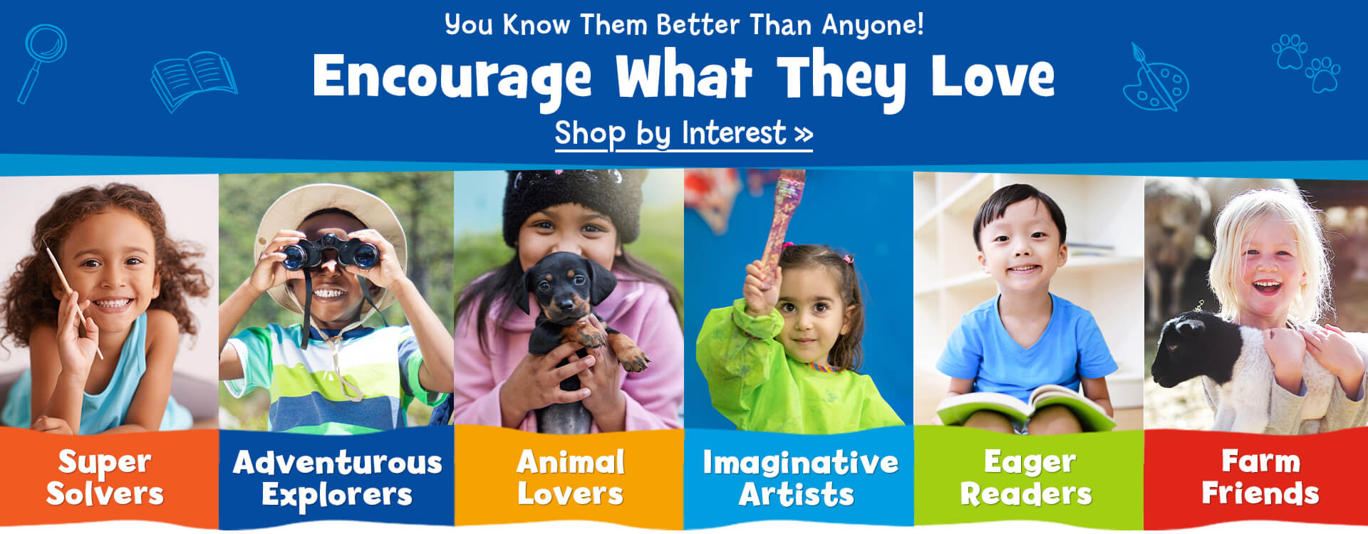 Is your child a Super Solver, an Adventurous Explorer or an Animal Lover? Are they an Imaginative Artist, an Eager Reader or a Farm Friend? Shop by interest and you'll always find items to inspire and encourage their passions.
